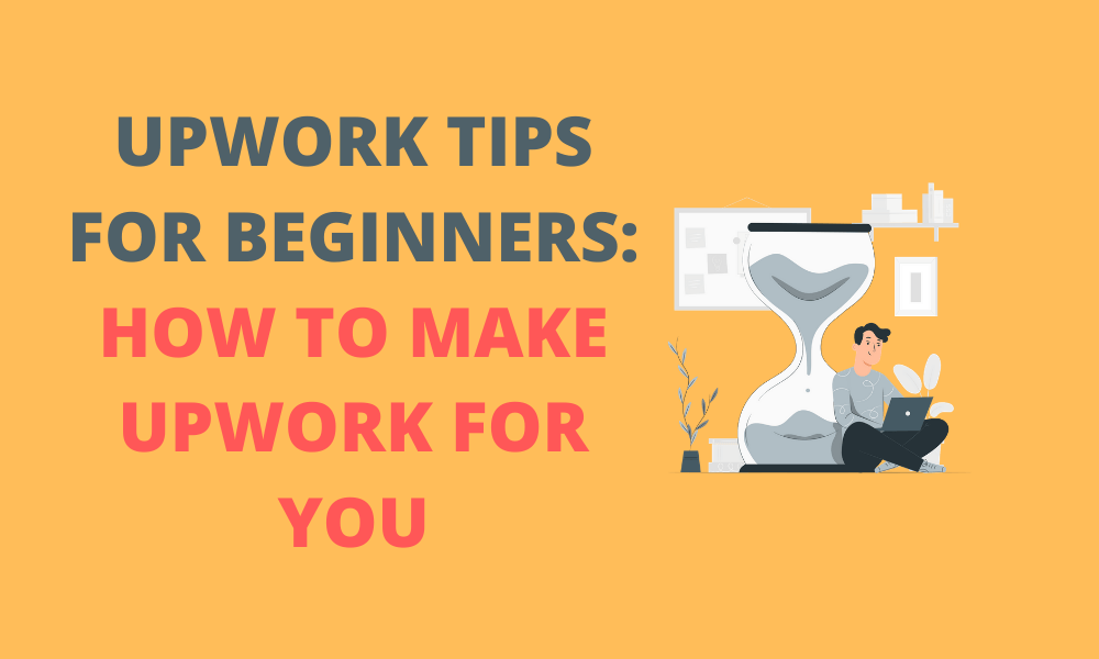 Upwork Tips for Beginners: How to Make Upwork for You
